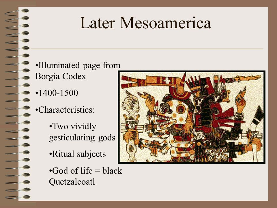 Later Mesoamerica Illuminated page from Borgia Codex 1400-1500 Characteristics: Two vividly gesticulating gods Ritual subjects God of life = black Que