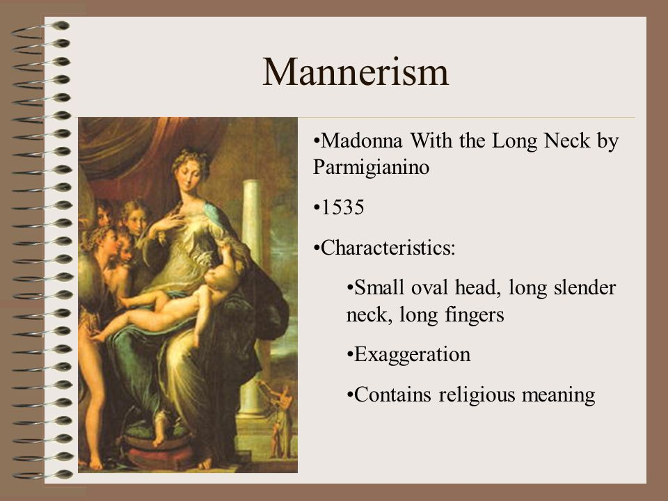 Mannerism Madonna With the Long Neck by Parmigianino 1535 Characteristics: Small oval head, long slender neck, long fingers Exaggeration Contains reli