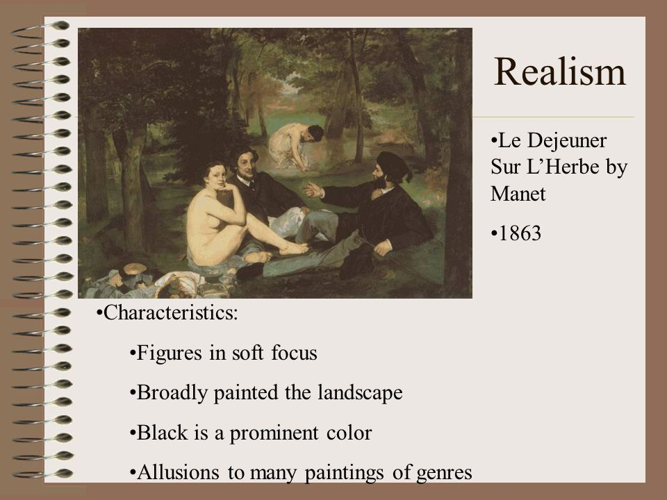 Realism Le Dejeuner Sur LHerbe by Manet 1863 Characteristics: Figures in soft focus Broadly painted the landscape Black is a prominent color Allusions
