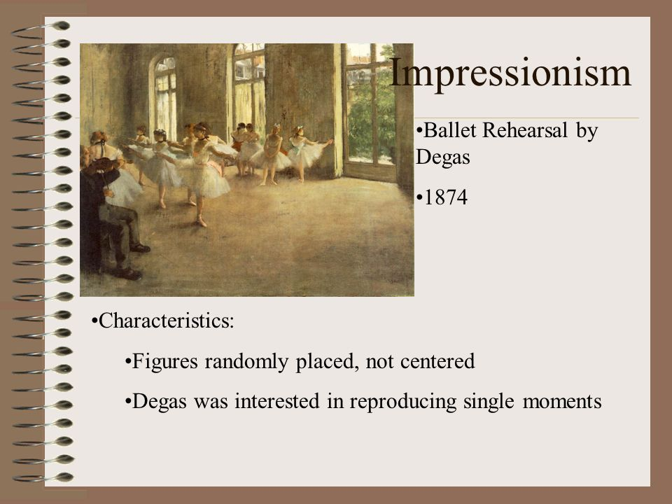 Impressionism Ballet Rehearsal by Degas 1874 Characteristics: Figures randomly placed, not centered Degas was interested in reproducing single moments