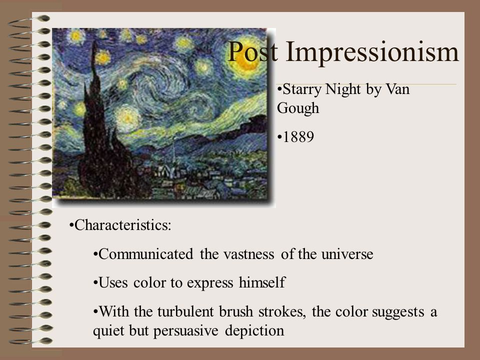 Post Impressionism Starry Night by Van Gough 1889 Characteristics: Communicated the vastness of the universe Uses color to express himself With the tu