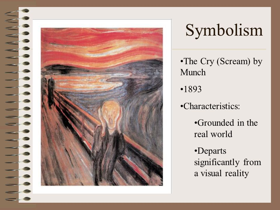 Symbolism The Cry (Scream) by Munch 1893 Characteristics: Grounded in the real world Departs significantly from a visual reality