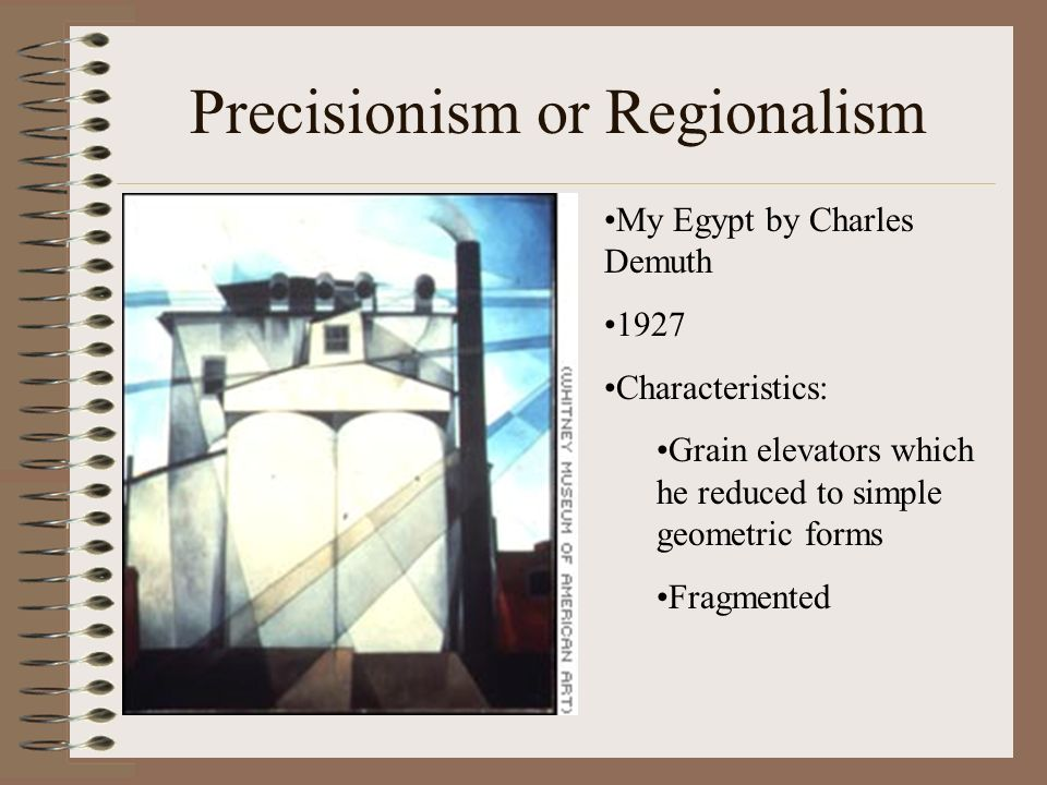 Precisionism or Regionalism My Egypt by Charles Demuth 1927 Characteristics: Grain elevators which he reduced to simple geometric forms Fragmented