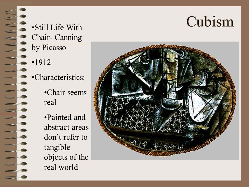 Cubism Still Life With Chair- Canning by Picasso 1912 Characteristics: Chair seems real Painted and abstract areas dont refer to tangible objects of t