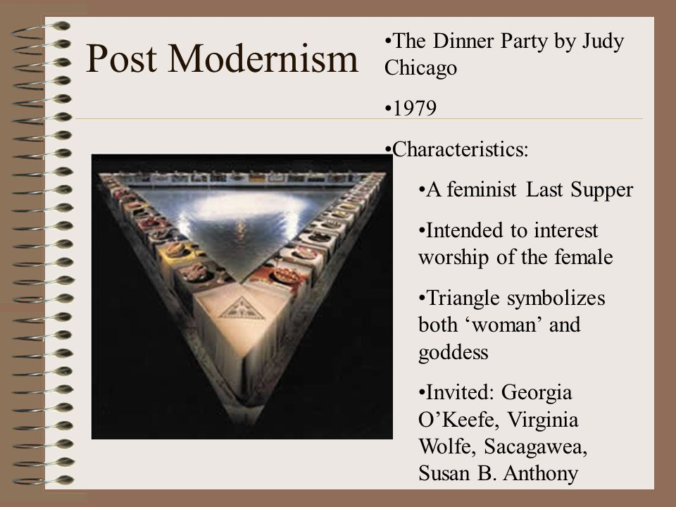 Post Modernism The Dinner Party by Judy Chicago 1979 Characteristics: A feminist Last Supper Intended to interest worship of the female Triangle symbo