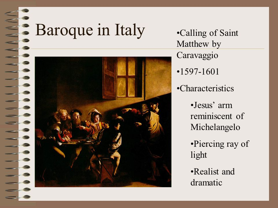 Baroque in Italy Calling of Saint Matthew by Caravaggio 1597-1601 Characteristics Jesus arm reminiscent of Michelangelo Piercing ray of light Realist