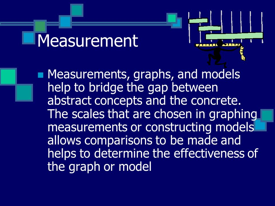 Measurement Measurements, graphs, and models help to bridge the gap between abstract concepts and the concrete.
