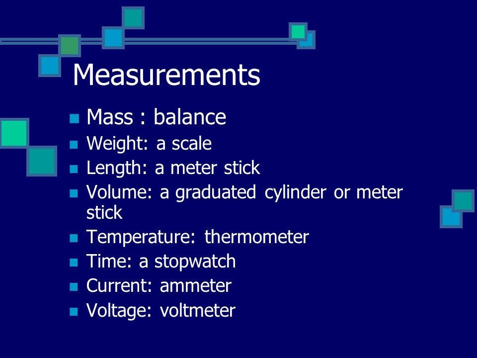 Measurements Mass : balance Weight: a scale Length: a meter stick Volume: a graduated cylinder or meter stick Temperature: thermometer Time: a stopwatch Current: ammeter Voltage: voltmeter
