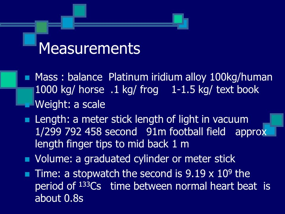 Measurements Mass : balance Platinum iridium alloy 100kg/human 1000 kg/ horse.1 kg/ frog 1-1.5 kg/ text book Weight: a scale Length: a meter stick length of light in vacuum 1/299 792 458 second 91m football field approx length finger tips to mid back 1 m Volume: a graduated cylinder or meter stick Time: a stopwatch the second is 9.19 x 10 9 the period of 133 Cs time between normal heart beat is about 0.8s