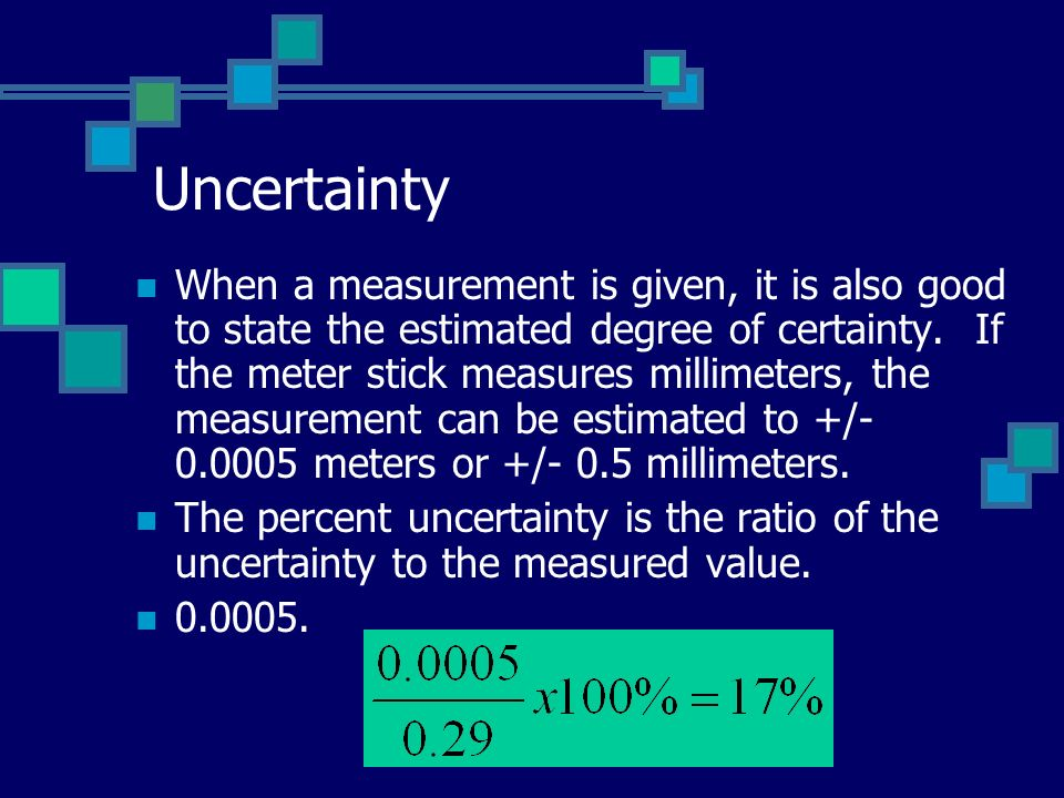 Uncertainty When a measurement is given, it is also good to state the estimated degree of certainty.