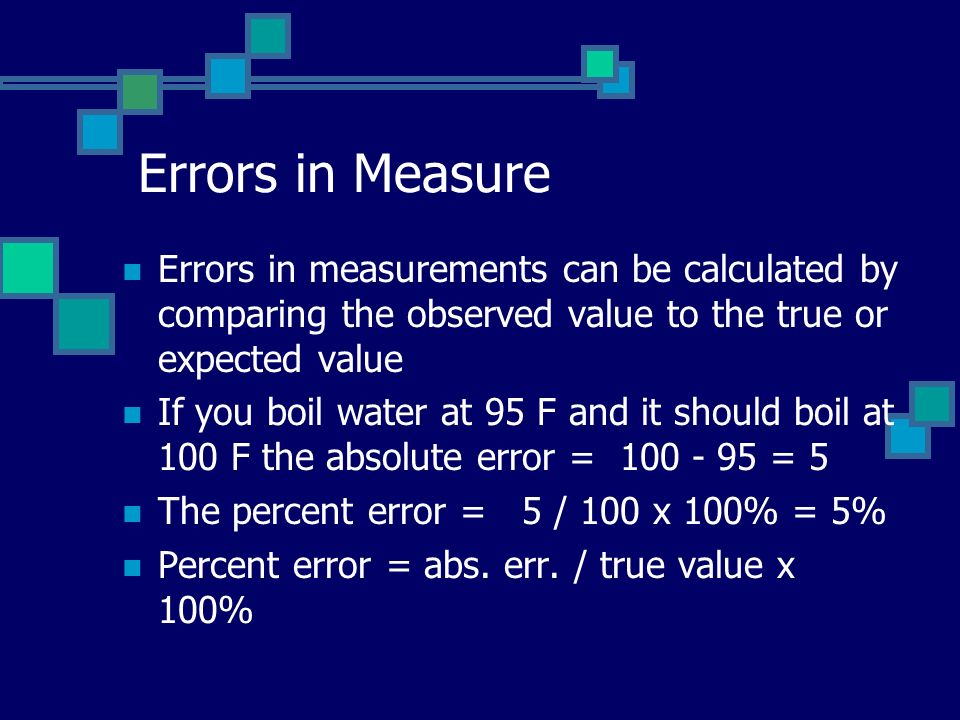 Errors in Measure Errors in measurements can be calculated by comparing the observed value to the true or expected value If you boil water at 95 F and it should boil at 100 F the absolute error = 100 - 95 = 5 The percent error = 5 / 100 x 100% = 5% Percent error = abs.