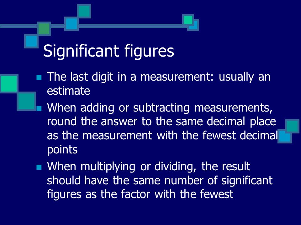 Significant figures The last digit in a measurement: usually an estimate When adding or subtracting measurements, round the answer to the same decimal place as the measurement with the fewest decimal points When multiplying or dividing, the result should have the same number of significant figures as the factor with the fewest