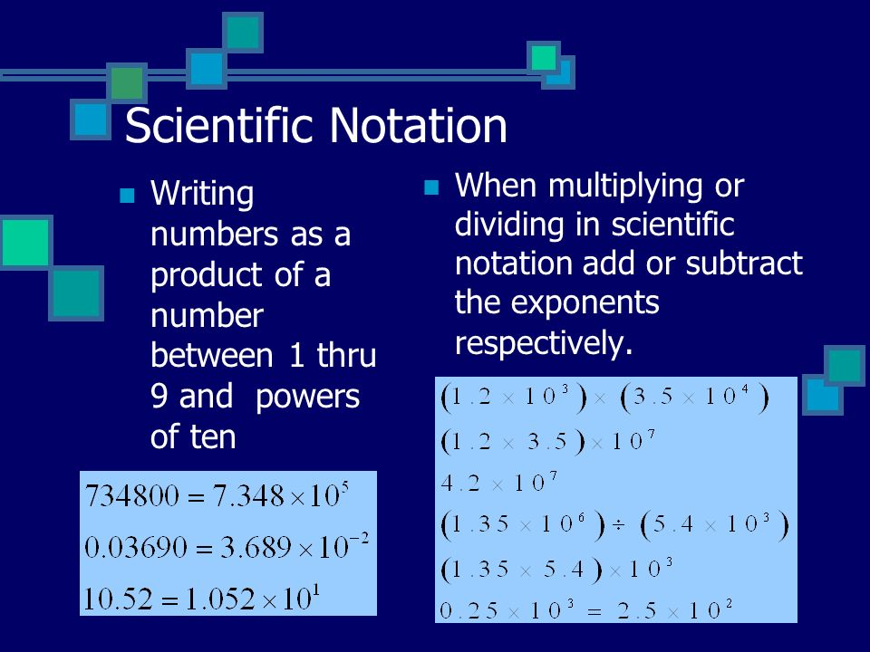 Scientific Notation Writing numbers as a product of a number between 1 thru 9 and powers of ten When multiplying or dividing in scientific notation add or subtract the exponents respectively.