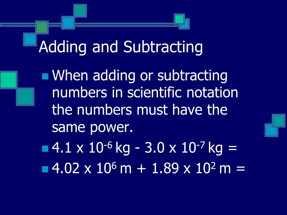 Adding and Subtracting When adding or subtracting numbers in scientific notation the numbers must have the same power.