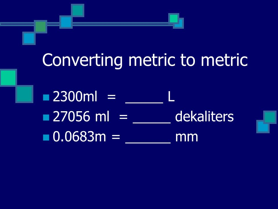 Converting metric to metric 2300ml = _____ L 27056 ml = _____ dekaliters 0.0683m = ______ mm