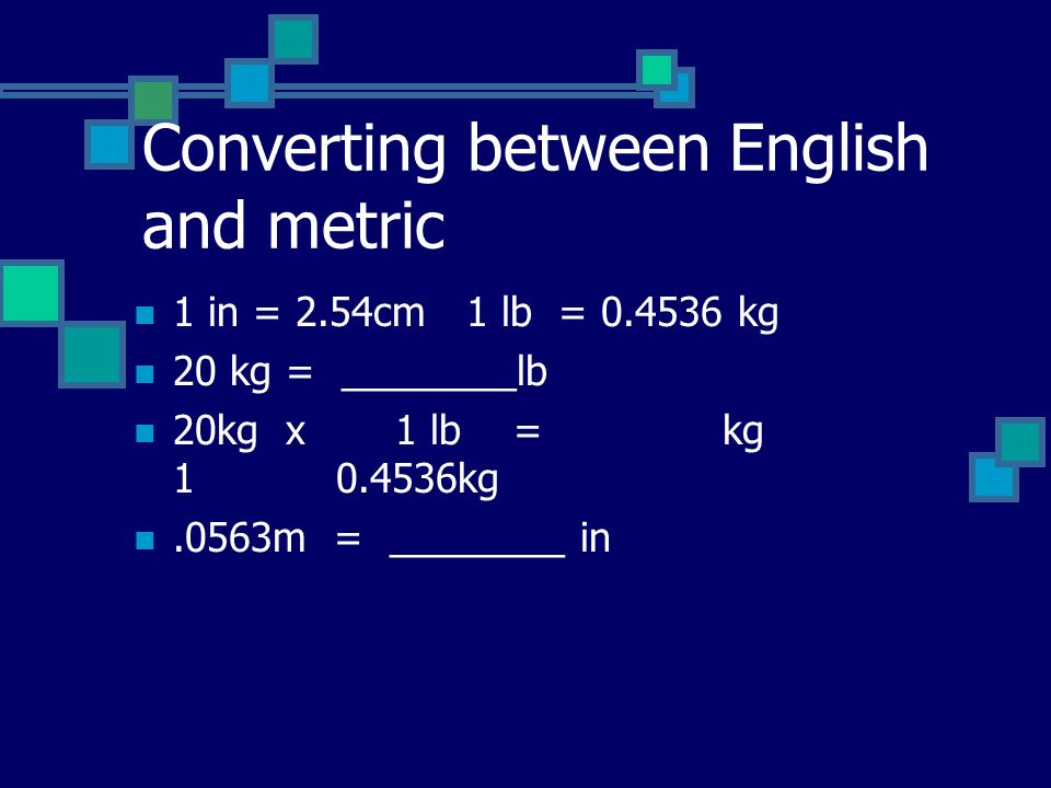 Converting between English and metric 1 in = 2.54cm 1 lb = 0.4536 kg 20 kg = ________lb 20kg x 1 lb = kg 1 0.4536kg.0563m = ________ in