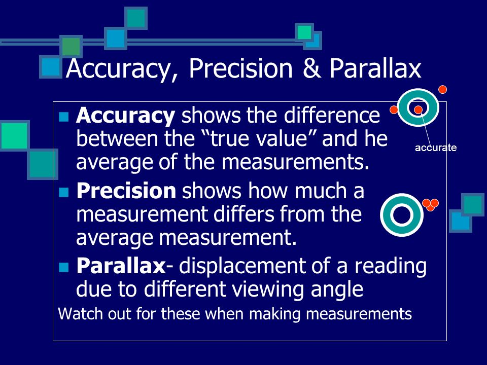 Accuracy, Precision & Parallax Accuracy shows the difference between the true value and he average of the measurements.