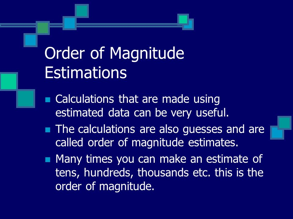 Order of Magnitude Estimations Calculations that are made using estimated data can be very useful.