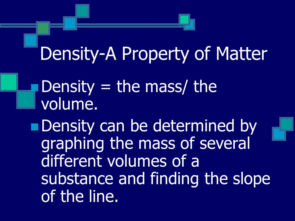 Density-A Property of Matter Density = the mass/ the volume.