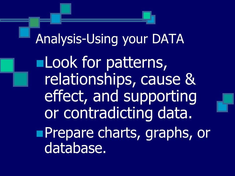 Analysis-Using your DATA Look for patterns, relationships, cause & effect, and supporting or contradicting data.