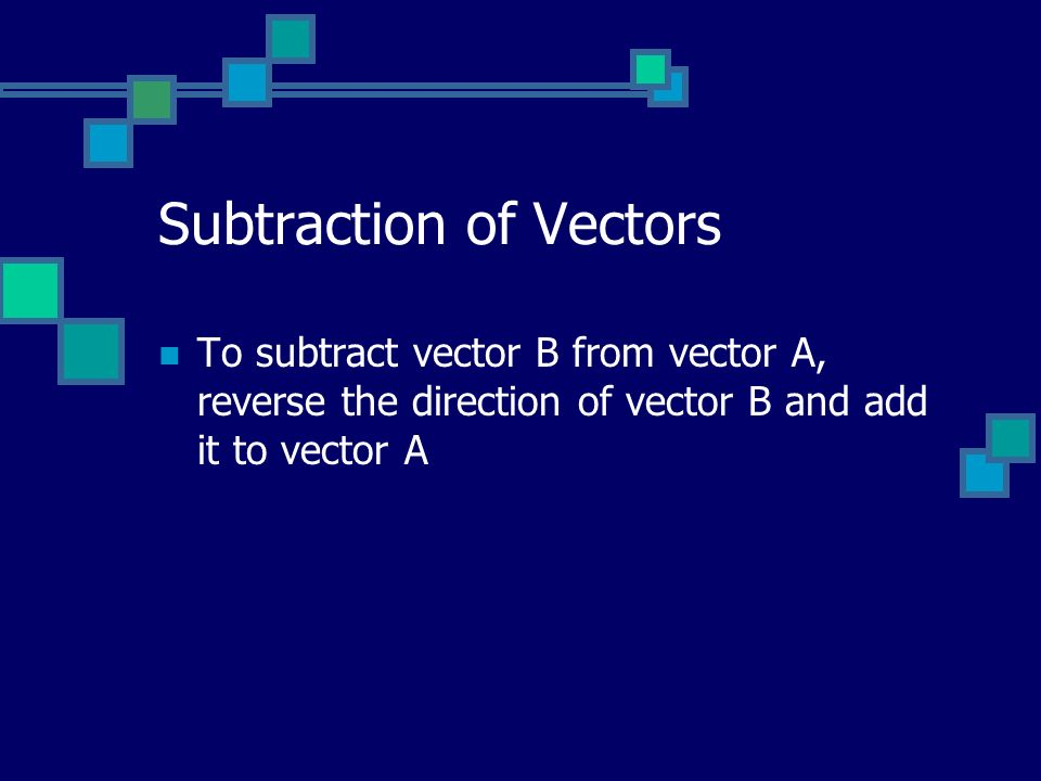 Subtraction of Vectors To subtract vector B from vector A, reverse the direction of vector B and add it to vector A