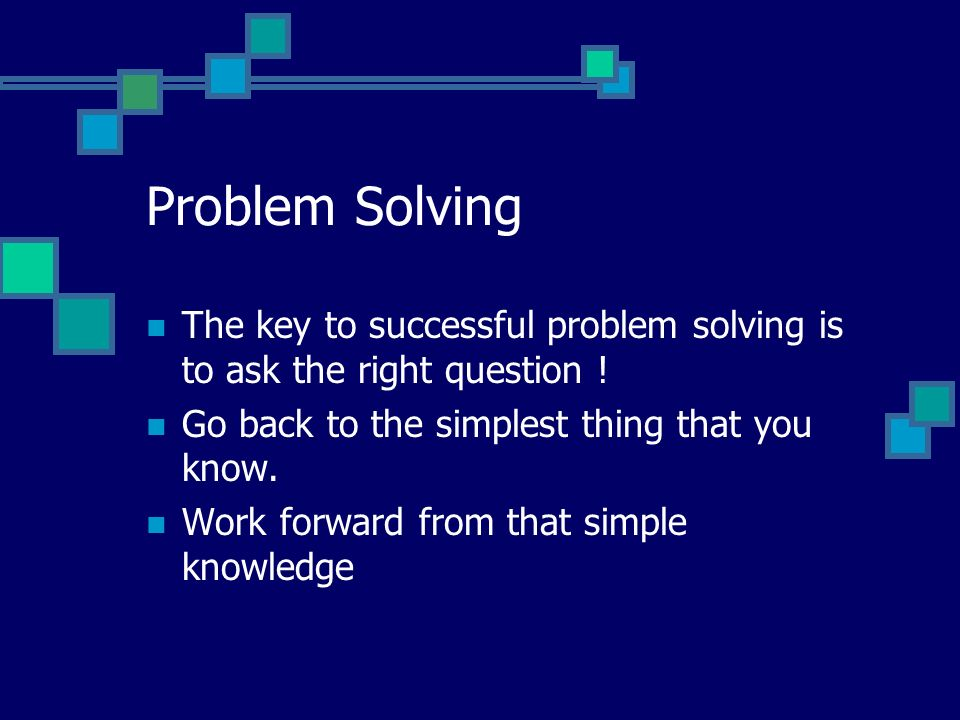 Problem Solving The key to successful problem solving is to ask the right question .