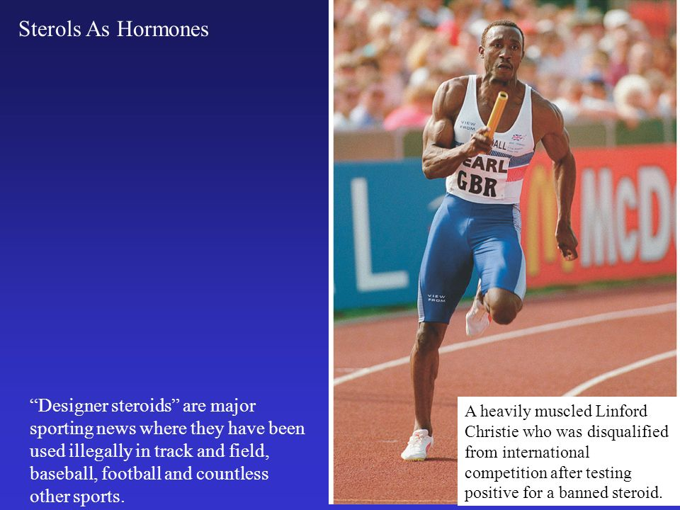 Sterols As Hormones Designer steroids are major sporting news where they have been used illegally in track and field, baseball, football and countless other sports.