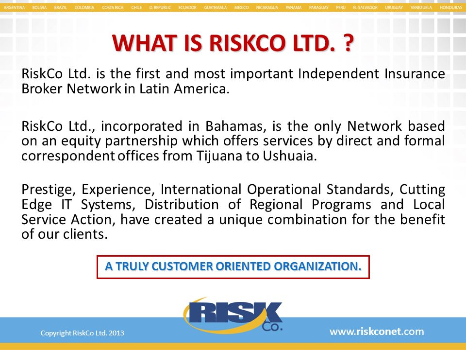 WHAT IS RISKCO LTD. ? RiskCo Ltd. is the first and most important Independent Insurance Broker Network in Latin America. RiskCo Ltd., incorporated in