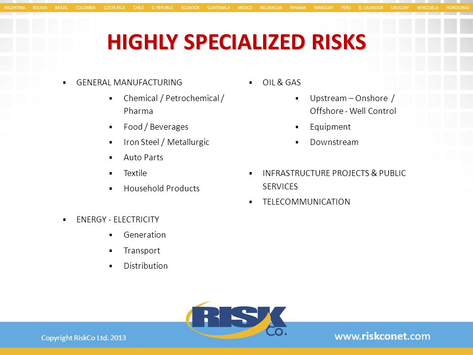 RISK PROFILE Cement & construction materials Exports of fresh fruits Hotels / tourism / leisure Banks & financial institutions Logistic & distribution Mining Shopping malls & supermarkets Auto dealers (renting & leasing) Trucks fleets with regional exposure Port authorities, stevedores Airports / handling services Security & armored service companies Professional mal praxis Contingency & prizes High end risk engineering www.riskconet.com ­Copyright RiskCo Ltd.