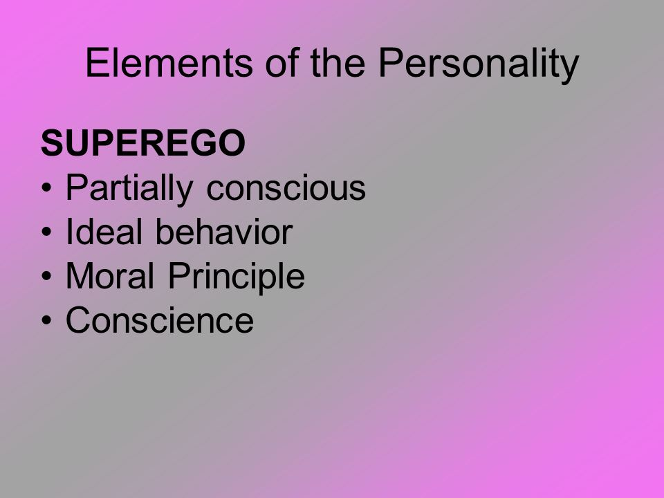 Elements of the Personality EGO Partially conscious Cope with real world Gratifies ID in realistic ways Reality Principle Logical/Rational Struggles t