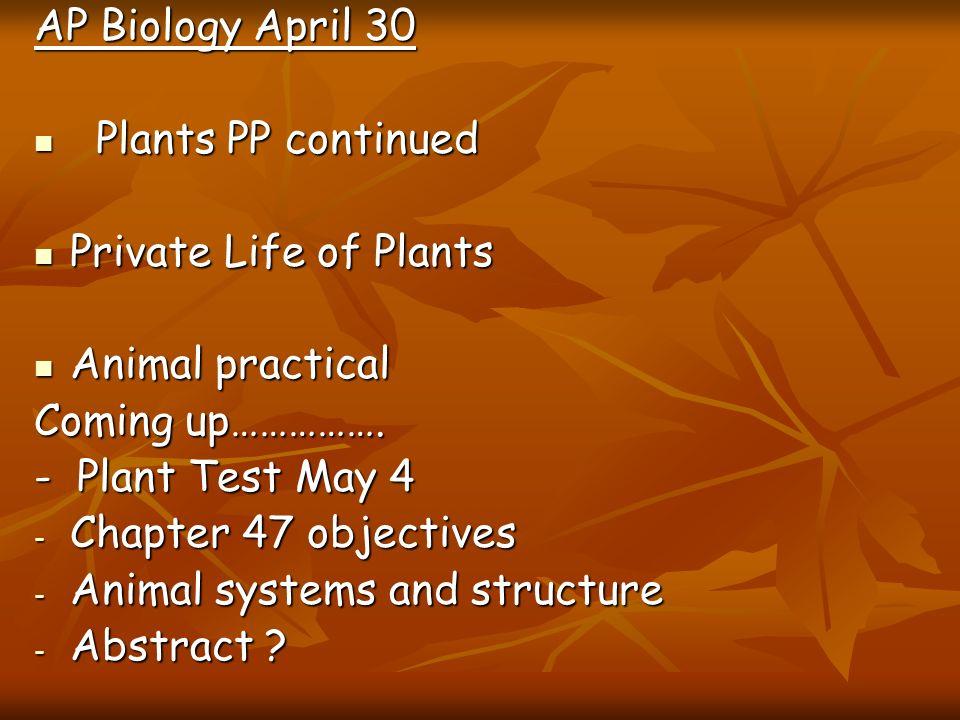 AP Biology April 30 Plants PP continued Plants PP continued Private Life of Plants Private Life of Plants Animal practical Animal practical Coming up…