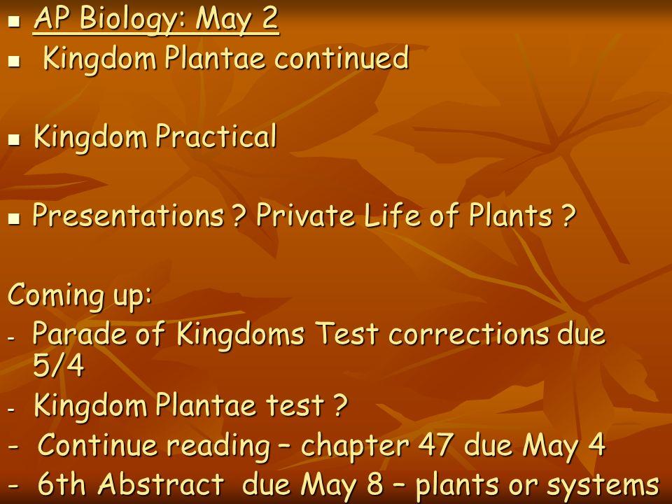 AP Biology: May 2 AP Biology: May 2 Kingdom Plantae continued Kingdom Plantae continued Kingdom Practical Kingdom Practical Presentations ? Private Li