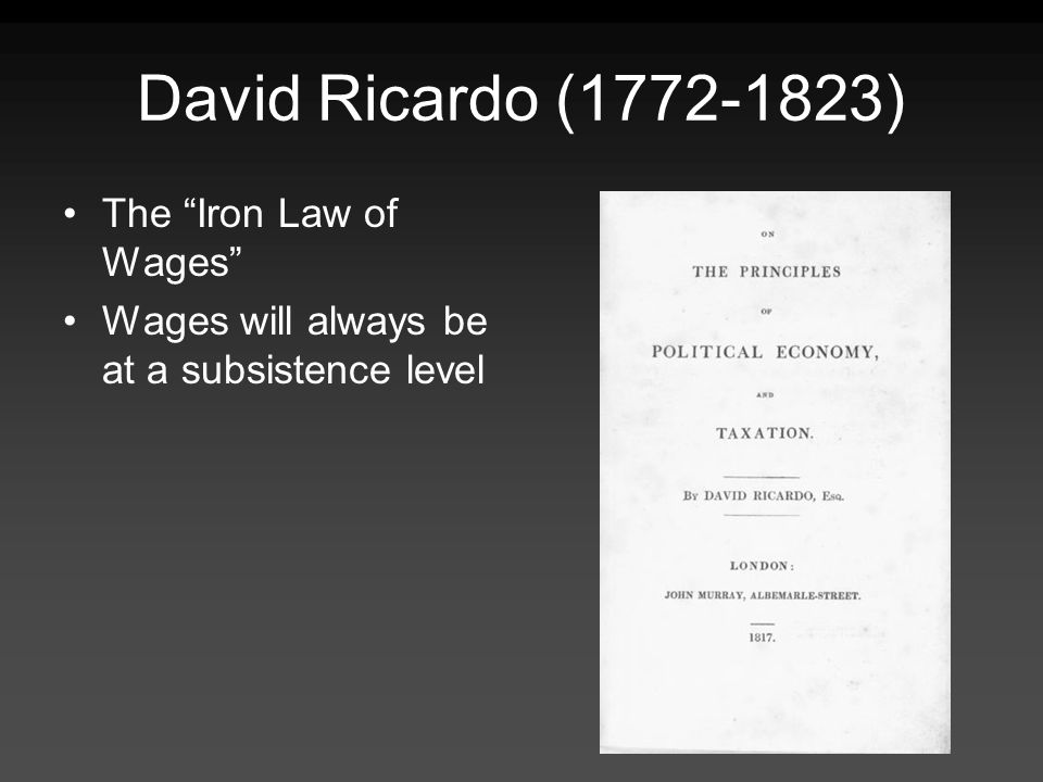 David Ricardo (1772-1823) The Iron Law of Wages Wages will always be at a subsistence level