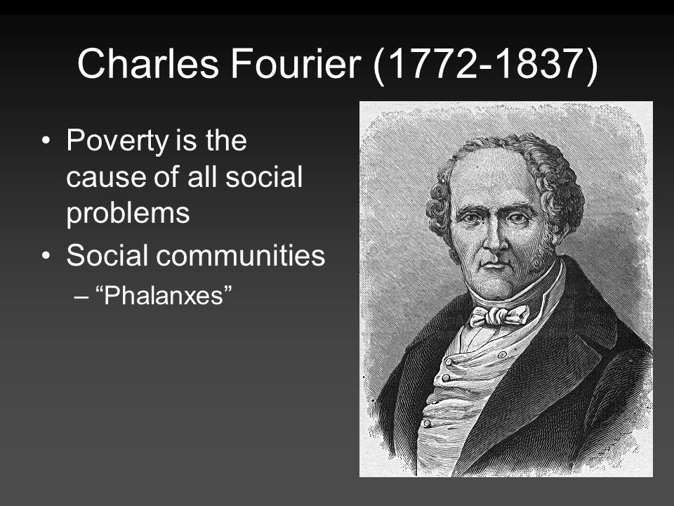 Charles Fourier (1772-1837) Poverty is the cause of all social problems Social communities –Phalanxes