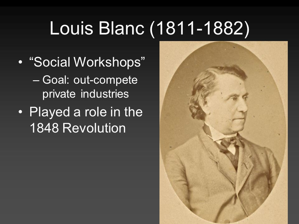 Louis Blanc (1811-1882) Social Workshops –Goal: out-compete private industries Played a role in the 1848 Revolution