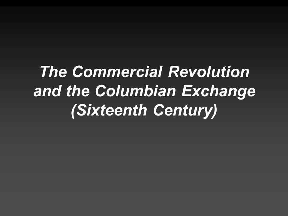 The Commercial Revolution and the Columbian Exchange (Sixteenth Century)