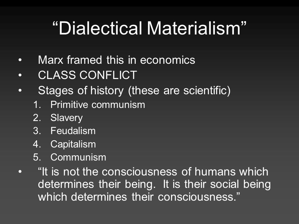 Dialectical Materialism Marx framed this in economics CLASS CONFLICT Stages of history (these are scientific) 1.Primitive communism 2.Slavery 3.Feudal