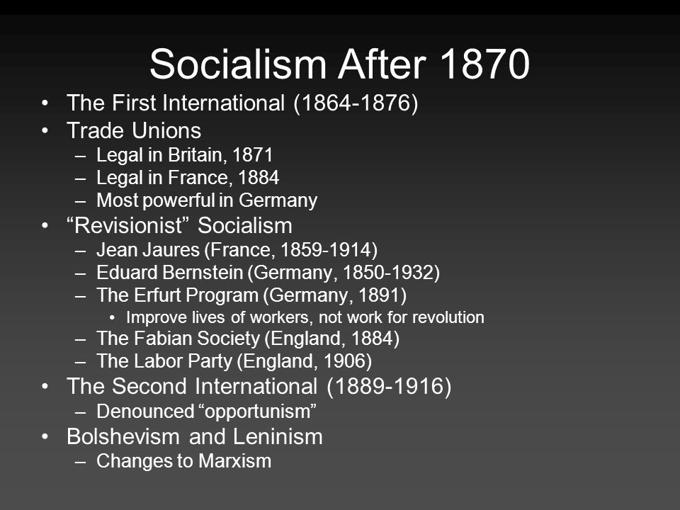 Socialism After 1870 The First International (1864-1876) Trade Unions –Legal in Britain, 1871 –Legal in France, 1884 –Most powerful in Germany Revisio