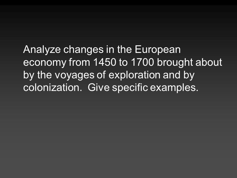 Analyze changes in the European economy from 1450 to 1700 brought about by the voyages of exploration and by colonization. Give specific examples.