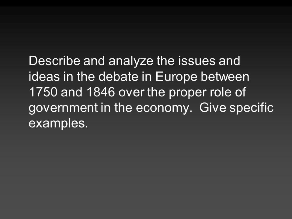 Describe and analyze the issues and ideas in the debate in Europe between 1750 and 1846 over the proper role of government in the economy. Give specif