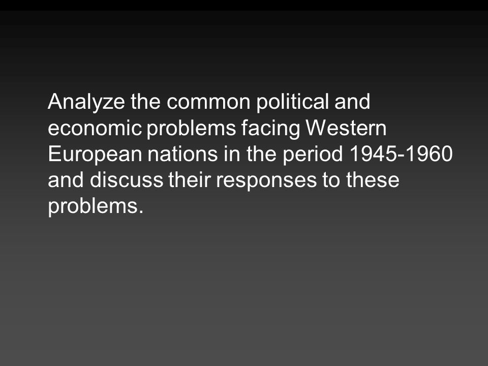 Analyze the common political and economic problems facing Western European nations in the period 1945-1960 and discuss their responses to these proble
