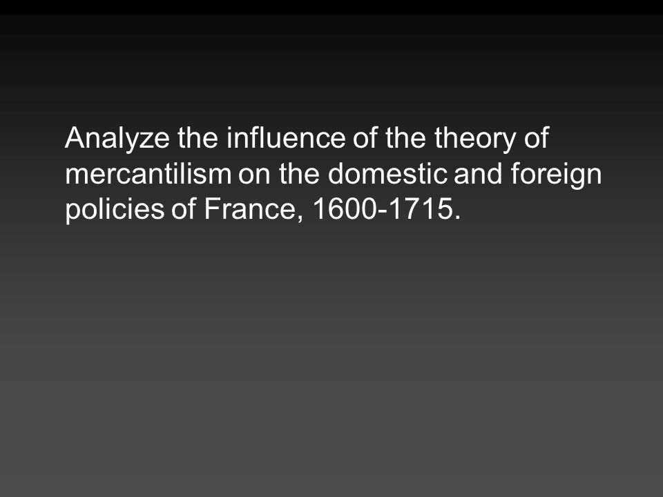 Analyze the influence of the theory of mercantilism on the domestic and foreign policies of France, 1600-1715.