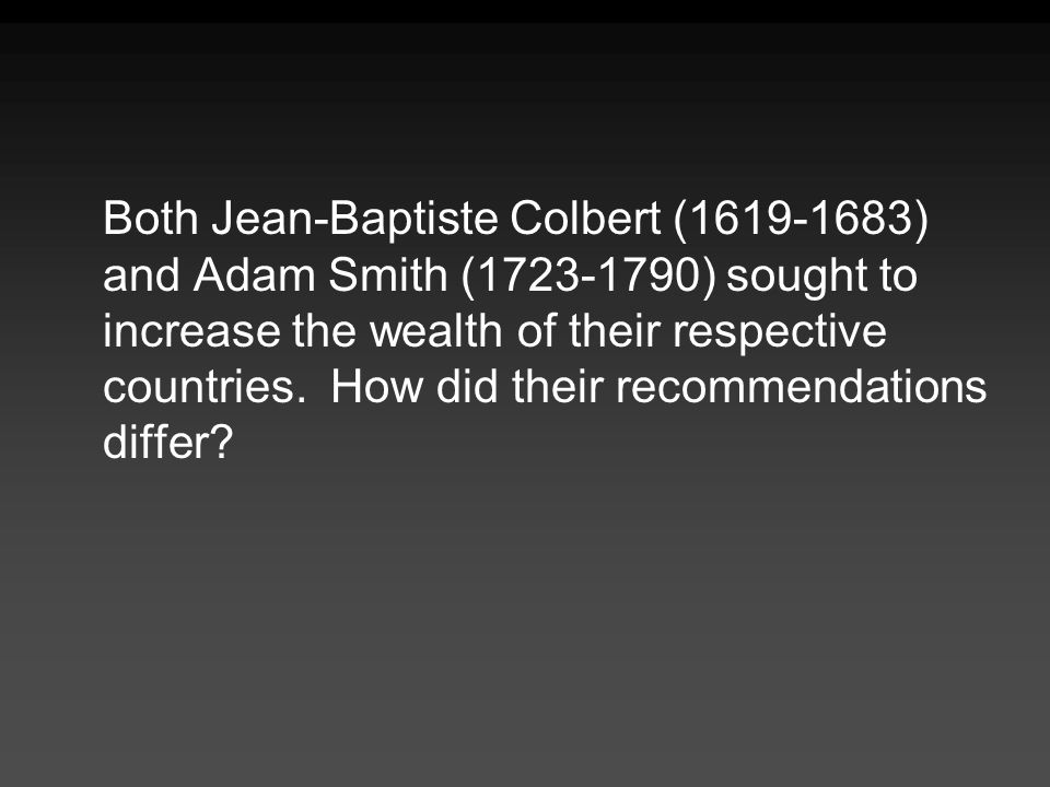 Both Jean-Baptiste Colbert (1619-1683) and Adam Smith (1723-1790) sought to increase the wealth of their respective countries. How did their recommend