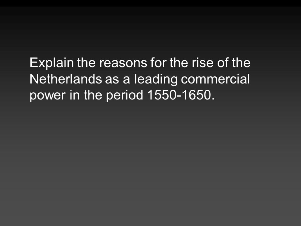 Explain the reasons for the rise of the Netherlands as a leading commercial power in the period 1550-1650.