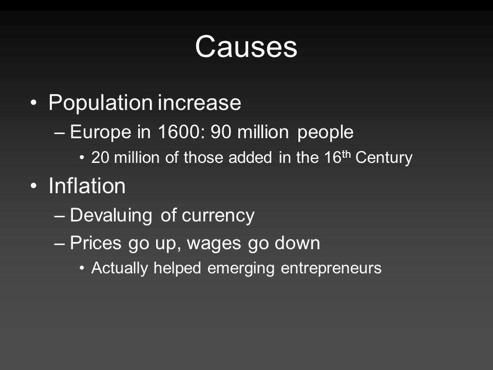Causes Population increase –Europe in 1600: 90 million people 20 million of those added in the 16 th Century Inflation –Devaluing of currency –Prices