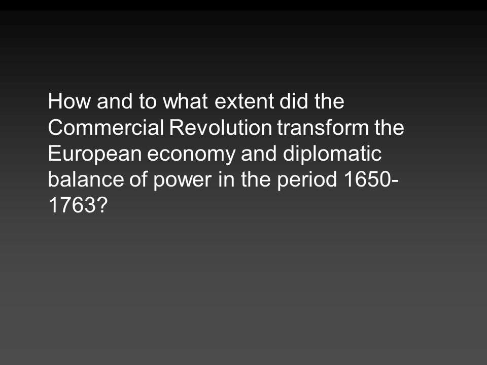 How and to what extent did the Commercial Revolution transform the European economy and diplomatic balance of power in the period 1650- 1763?