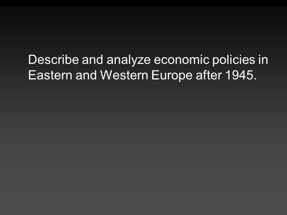 Describe and analyze economic policies in Eastern and Western Europe after 1945.
