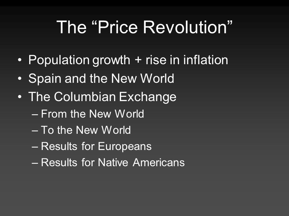 The Price Revolution Population growth + rise in inflation Spain and the New World The Columbian Exchange –From the New World –To the New World –Resul