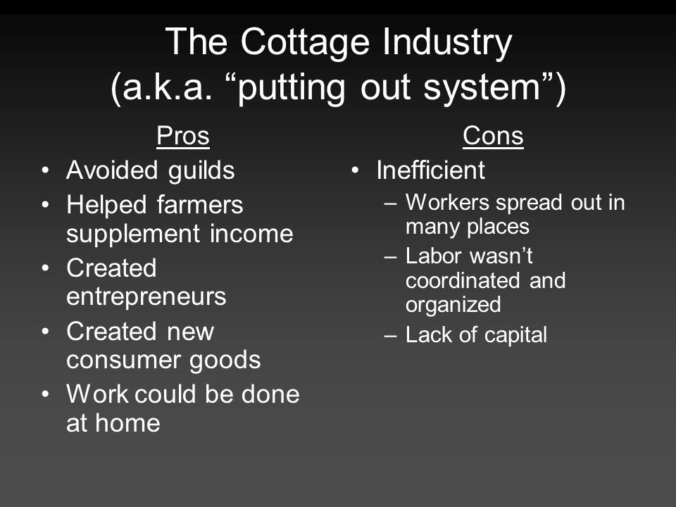 The Cottage Industry (a.k.a. putting out system) Pros Avoided guilds Helped farmers supplement income Created entrepreneurs Created new consumer goods