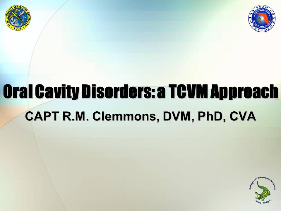 Oral Cavity Disorders: a TCVM Approach CAPT R.M. Clemmons, DVM, PhD, CVA